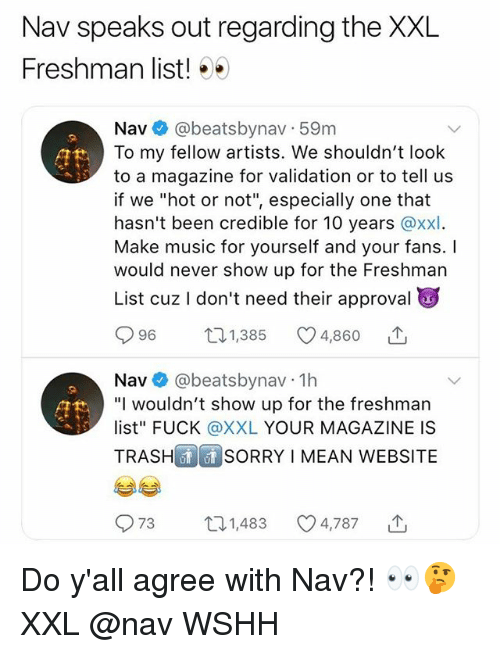 "Memes, Music, and Sorry: Nav speaks out regarding the XXL  Freshman list! ..)  Nav @beatsbynav 59m  To my fellow artists. We shouldn't look  to a magazine for validation or to tell us  if we ""hot or not"", especially one that  hasn't been credible for 10 years @xxl  Make music for yourself and your fans. I  would never show up for the Freshman  List cuz I don't need their approval  96  131,385  4,860  Nav@beatsbynav 1h  ""I wouldn't show up for the freshman  list"" FUCK @XXL YOUR MAGAZINE IS  TRASH  SORRY I MEAN WEBSITE  973  31,483  4,787 Do y'all agree with Nav?! 👀🤔 XXL @nav WSHH"