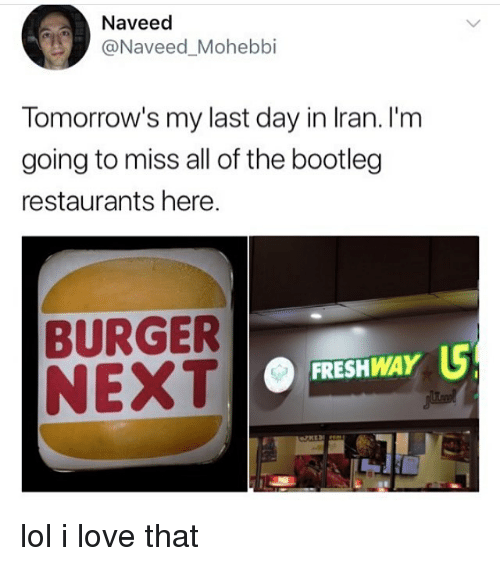 Bootleg, Lol, and Love: Naveed  -@Naveed.Mohebbi  Tomorrow's my last day in Iran. I'm  going to miss all of the bootleg  restaurants here.  BURGER  NEXT  FRESHWAY lol i love that