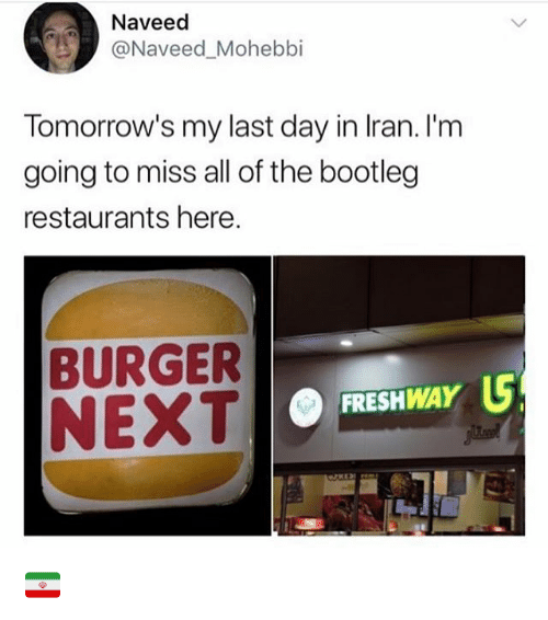 Bootleg, Restaurants, and All of The: Naveed  Naveed Mohebbi  Tomorrow's my last day in lran. I'm  going to miss all of the bootleg  restaurants here.  BURGER  NEXT  FRESHWAY 🇮🇷