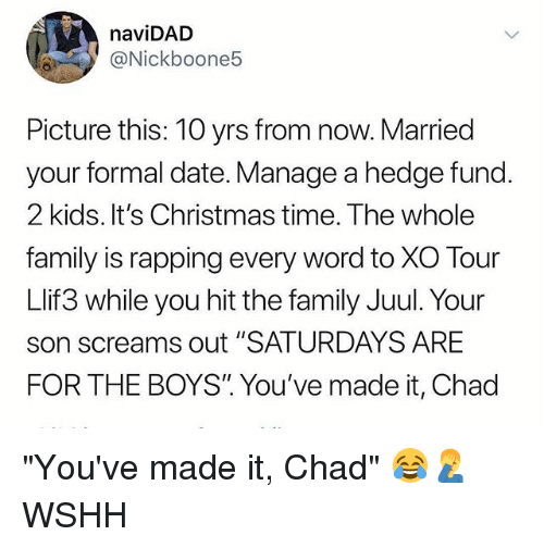 """Christmas, Family, and Memes: naviDAD  @Nickboone5  Picture this: 10 yrs from now. Married  your formal date. Manage a hedge fund.  2 kids. It's Christmas time. The whole  family is rapping every word to XO Tour  Llif3 while you hit the family Juul. Your  son screams out """"SATURDAYS ARE  FOR THE BOYS"""" You've made it, Chad """"You've made it, Chad"""" 😂🤦♂️ WSHH"""