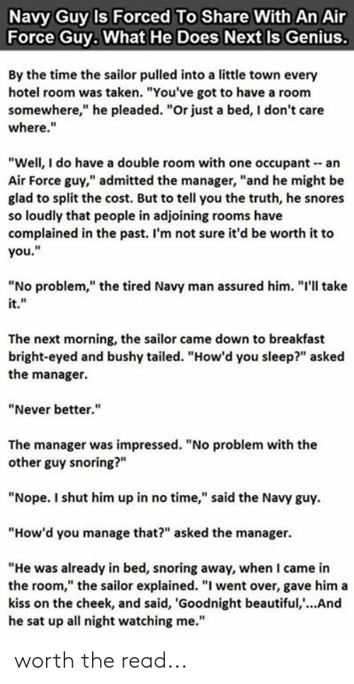 "Beautiful, Memes, and Taken: Navy Guy Is Forced To Share With An Air  Force Guy. What He Does Next Is Genius.  By the time the sailor pulled into a little town every  hotel room was taken. ""You've got to have a room  somewhere,"" he pleaded. ""Or just a bed, I don't care  where.""  ""Well, I do have a double room with one occupant an  Air Force guy,"" admitted the manager, ""and he might be  glad to split the cost. But to tell you the truth, he snores  so loudly that people in adjoining rooms have  complained in the past. I'm not sure it'd be worth it to  you.""  ""No problem,"" the tired Navy man assured him. ""I'll take  The next morning, the sailor came down to breakfast  bright-eyed and bushy tailed. ""How'd you sleep?"" asked  the manager.  ""Never better.""  The manager was impressed. ""No problem with the  other guy snoring?""  ""Nope. I shut him up in no time,"" said the Navy guy  ""How'd you manage that?"" asked the manager.  ""He was already in bed, snoring away, when I came in  the room,"" the sailor explained. ""I went over, gave him a  kiss on the cheek, and said, 'Goodnight beautiful, ...And  he sat up all night watching me."" worth the read..."