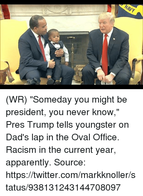 """Apparently, Memes, and Racism: NAVY (WR) """"Someday you might be president, you never know,"""" Pres Trump tells youngster on Dad's lap in the Oval Office.  Racism in the current year, apparently.   Source: https://twitter.com/markknoller/status/938131243144708097"""