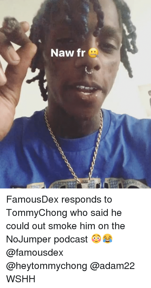 Memes, Wshh, and 🤖: Naw fr FamousDex responds to TommyChong who said he could out smoke him on the NoJumper podcast 😳😂 @famousdex @heytommychong @adam22 WSHH
