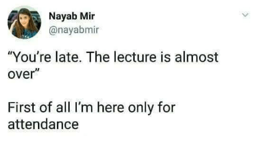 "All, First, and Mir: Nayab Mir  @nayabmi  ""You're late. The lecture is almost  over""  First of all I'm here only for  attendance"