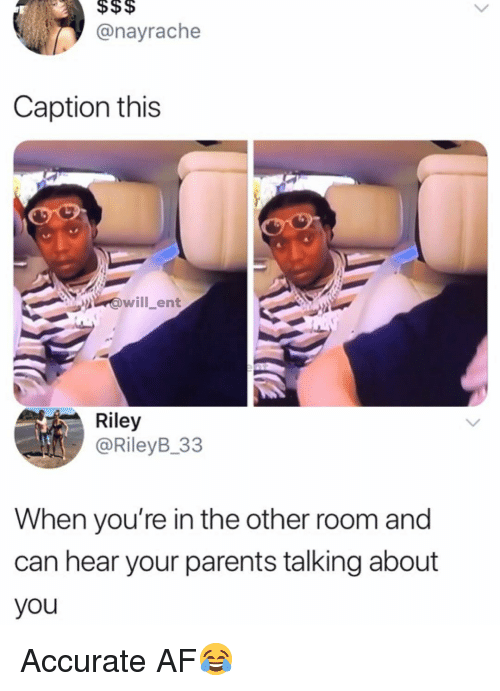 Af, Memes, and Parents: @nayrache  Caption this  ent  Riley  @RileyB_33  When you're in the other room and  can hear your parents talking about  you Accurate AF😂
