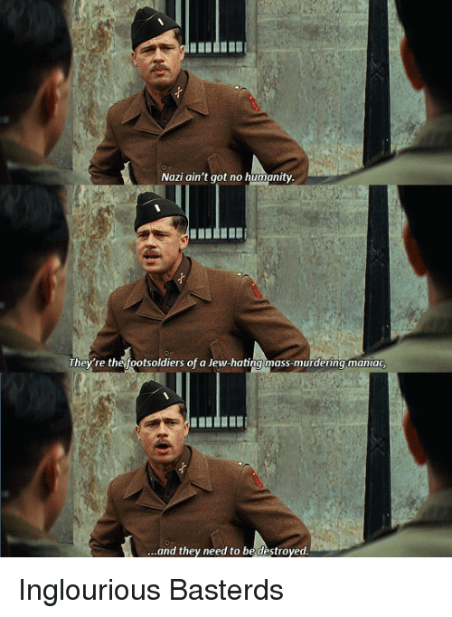Humanity, Inglourious Basterds, and Got: Nazi ain't got no humanity.  They're the footsoldiers of a Jew-hating mass-murdering maniac,  ...and they need to be destroyed. Inglourious Basterds