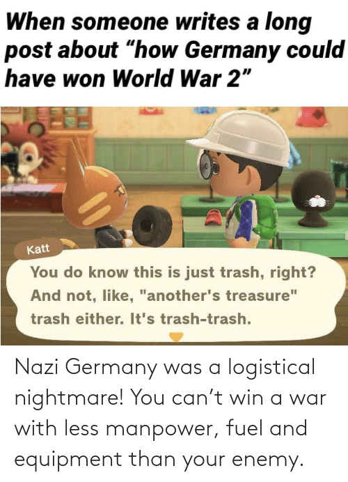 Germany, War, and Nightmare: Nazi Germany was a logistical nightmare! You can't win a war with less manpower, fuel and equipment than your enemy.