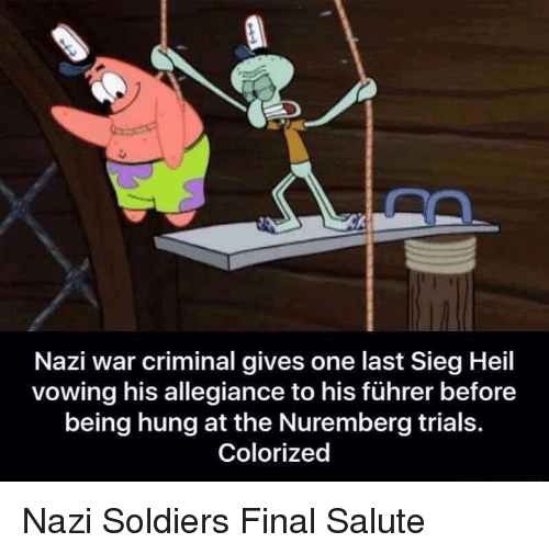 Soldiers, SpongeBob, and Nazi: Nazi war criminal gives one last Sieg Heil  vowing his allegiance to his führer before  being hung at the Nuremberg trials.  Colorized Nazi Soldiers Final Salute