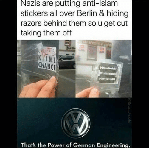 Islam, Power, and Engineering: Nazis are putting anti-Islam  stickers all over Berlin & hiding  razors behind them so u get cut  taking them off  KINE  CHANCE  That's the Power of German Engineering.
