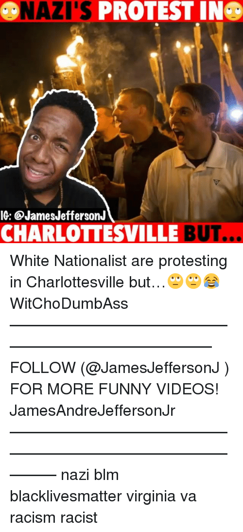 Black Lives Matter, Funny, and Memes: NAZI'S PROTEST IN  IG: @JamesJeffersonJ  CHARLOTTESVILLE BUT.  .. White Nationalist are protesting in Charlottesville but…🙄🙄😂 WitChoDumbAss ——————————————————————————— FOLLOW (@JamesJeffersonJ ) FOR MORE FUNNY VIDEOS! JamesAndreJeffersonJr ——————————————————————————————— nazi blm blacklivesmatter virginia va racism racist