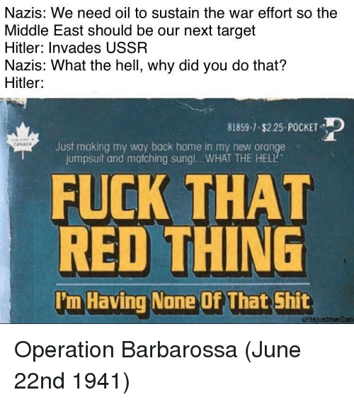 Shit, Target, and Fuck: Nazis: We need oil to sustain the war effort so the  Middle East should be our next target  Hitler: Invades USSR  Nazis: What the hell, why did you do that?  Hitler  81859-1 $2.25 POCKET  Just making my way bock home in my new orange  jumpsuit and matching sung !...WHAT THE HELL  FUCK THAT  RED THING  I'm Having None Of That Shit  uitsjustmeGab Operation Barbarossa (June 22nd 1941)