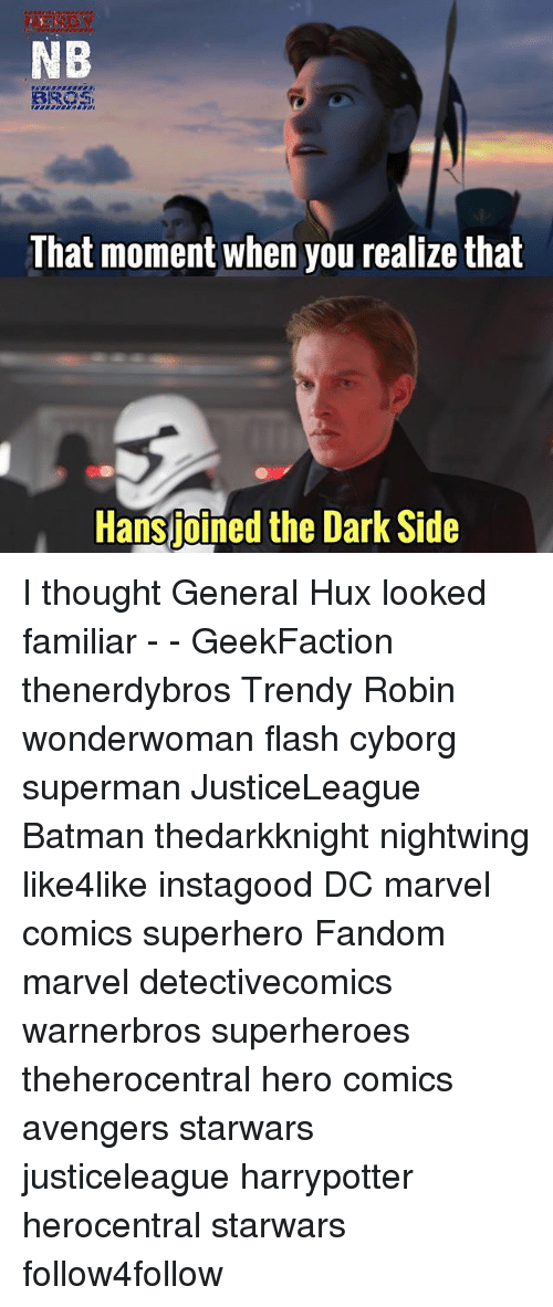 Batman, Marvel Comics, and Memes: NB  That moment when you realize that  Hansjotned the  Hansjoined the Dark Side I thought General Hux looked familiar - - GeekFaction thenerdybros Trendy Robin wonderwoman flash cyborg superman JusticeLeague Batman thedarkknight nightwing like4like instagood DC marvel comics superhero Fandom marvel detectivecomics warnerbros superheroes theherocentral hero comics avengers starwars justiceleague harrypotter herocentral starwars follow4follow