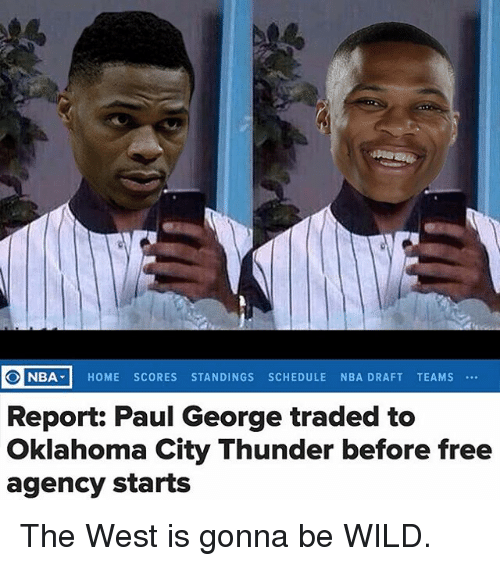 Memes, Nba, and Oklahoma City Thunder: NBA. HOME SCORES STANDINGS SCHEDULE NBA DRAFT TEAMS  Report: Paul George traded to  Oklahoma City Thunder before free  agency starts The West is gonna be WILD.