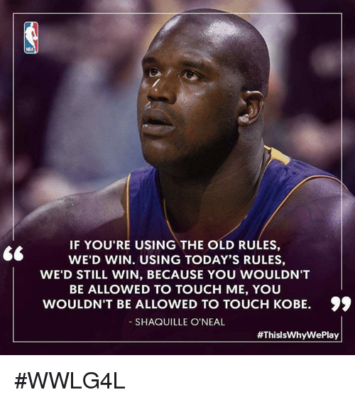 "Memes, Nba, and Kobe: NBA  IF YOU'RE USING THE OLD RULES,  WE'D WIN. USING TODAY'S RULES,  WE'D STILL WIN, BECAUSE YOU WOULDN'T  BE ALLOWED TO TOUCH ME, YOU  WOULDN'T BE ALLOWED TO TOUCH KOBE.  SHAQUILLE O'NEAL  ""  WED WIN.USING USE YOUWOULDN'T  WOULDN'T BE ALLOWED TO TOUCH KOBE. )  99  #ThisIsWhyWe Play #WWLG4L"