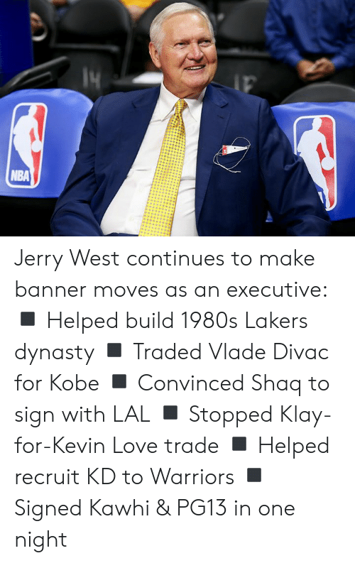 Kevin Love, Los Angeles Lakers, and Love: NBA Jerry West continues to make banner moves as an executive:  ◾️ Helped build 1980s Lakers dynasty ◾️ Traded Vlade Divac for Kobe ◾️ Convinced Shaq to sign with LAL ◾️ Stopped Klay-for-Kevin Love trade ◾️ Helped recruit KD to Warriors ◾️ Signed Kawhi & PG13 in one night