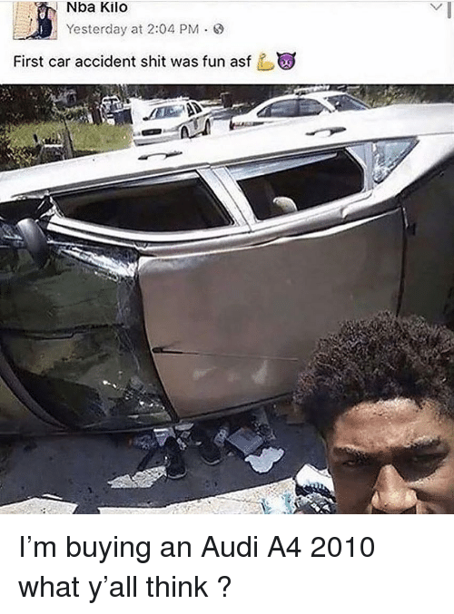 Nba, Shit, and Audi: Nba Kilo  Yesterday at 2:04 PM .  First car accident shit was fun asf I'm buying an Audi A4 2010 what y'all think ?