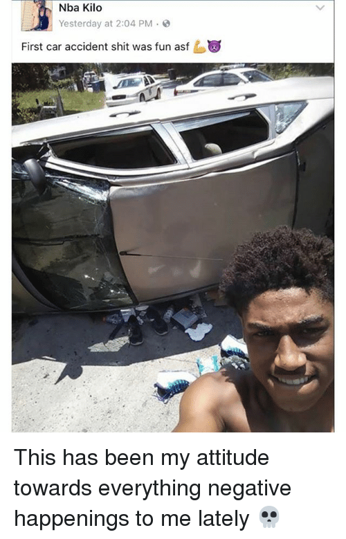 Memes, Nba, and Shit: Nba Kilo  Yesterday at 2:04 PM  First car accident shit was fun asf This has been my attitude towards everything negative happenings to me lately 💀