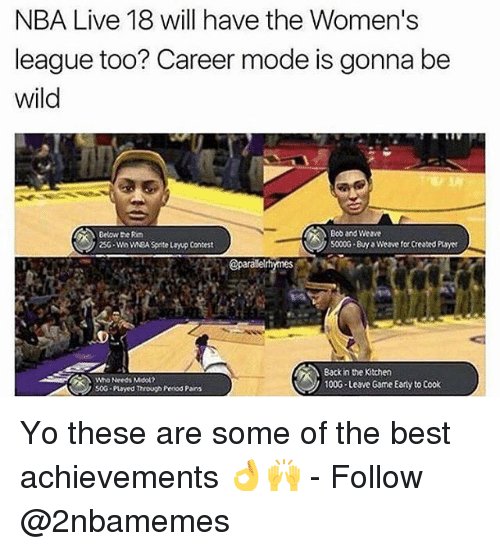 Nba, Weave, and Yo: NBA Live 18 will have the Women's  league too? Career mode is gonna be  wild  Below the Rm  25G-Wn wEA Spite layup Contest  Bob and Weave  5000G By Weave for Created Puayer  @parale  Who Needs Mool2  soG payed Through Penod Pains  Back in the Kitchen  100G Leave Game Early to Cook Yo these are some of the best achievements 👌🙌 - Follow @2nbamemes