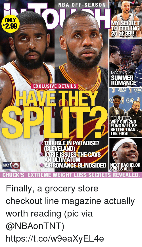 Cavs, Nba, and Paradise: NBA OFF-SEASON  ONLY  $2.99  0  MY SECRET  TO FEELING  25 at39!!  3:  SUMMER  ROMANCE  EXCLUSIVE DETAILS  HA  TH  K2  KI  REUNTHD  WHY OUR 2ND  FLING WILL BE  BETTER THAN  THE FIRS  し)  TROUBLE IN PARADISE?  CLEVELAND)  KYRIE ISSUES THE-CAVS  AN ULTIMATUM  BROMANCE-BLINDSIDED NEXT BACHELOR  CHUCK'S EXTREME WEIGHT LOSS SECRETS REVEALED.  SPILLS ALL! Finally, a grocery store checkout line magazine actually worth reading  (pic via @NBAonTNT) https://t.co/w9eaXyEL4e