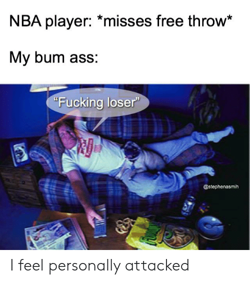 """Ass, Fucking, and Nba: NBA player: *misses free throw*  My bum ass:  """"Fucking loser""""  @stephenasmih I feel personally attacked"""