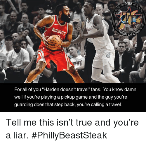 "Nba, True, and Game: NBA  SH TAL  For all of you ""Harden doesn't travel"" fans. You know damn  well if you're playing a pickup game and the guy you're  guarding does that step back, you're calling a travel. Tell me this isn't true and you're a liar.  #PhillyBeastSteak"