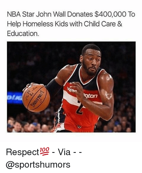 Homeless, John Wall, and Memes: NBA Star John Wall Donates $400,000 To  Help Homeless Kids with Child Care &  Education.  gton Respect💯 - Via - - @sportshumors