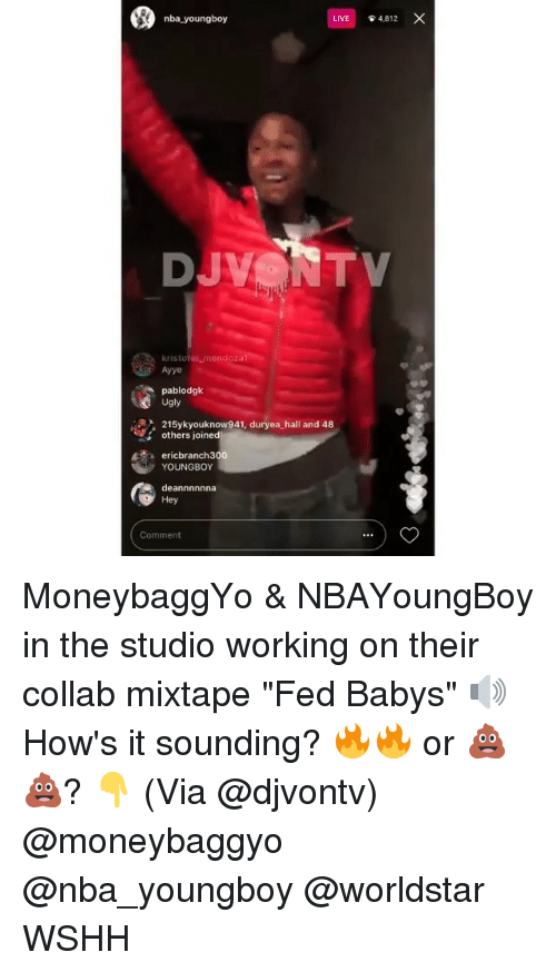"Memes, Nba, and Ugly: nba youngboy  LIVE  4,812  kristofer mendoza  Ayye  pablodgk  Ugly  215ykyouknow941, duryea hall and 48  others joined  ericbranch300  YOUNGBOY  deannnnnna  Hey  Comment MoneybaggYo & NBAYoungBoy in the studio working on their collab mixtape ""Fed Babys"" 🔊 How's it sounding? 🔥🔥 or 💩💩? 👇 (Via @djvontv) @moneybaggyo @nba_youngboy @worldstar WSHH"