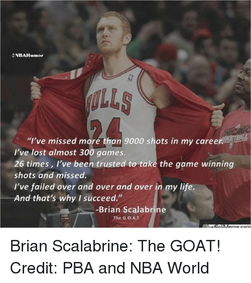 "Life, Nba, and The Game: NBAH  ""I've missed more than 9000 shots in my caree  I've lost almost 300 games.  26 times, I've been trusted to take the game winning  shots and missed.  I've failed over and over and over in my life  And that's why I succeed.""  Brian Scalabrine  The G.O.AT Brian Scalabrine: The GOAT! Credit: PBA and NBA World"
