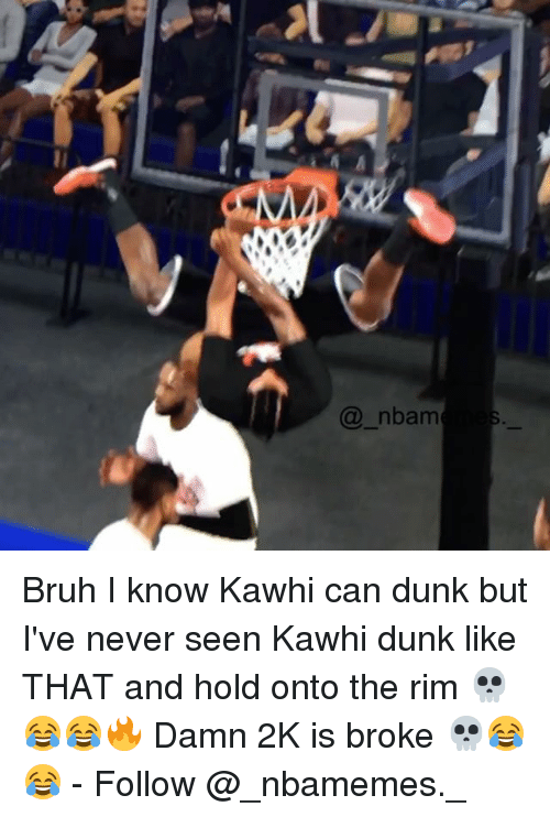 Bruh, Dunk, and Memes: @_nbam Bruh I know Kawhi can dunk but I've never seen Kawhi dunk like THAT and hold onto the rim 💀😂😂🔥 Damn 2K is broke 💀😂😂 - Follow @_nbamemes._