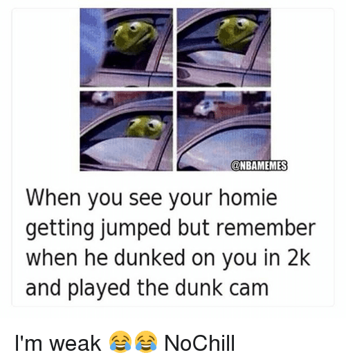 Dunk, Funny, and Homie: @NBAMEMES  When you see your homie  getting jumped but remember  when he dunked on you in 2k  and played the dunk cam I'm weak 😂😂 NoChill