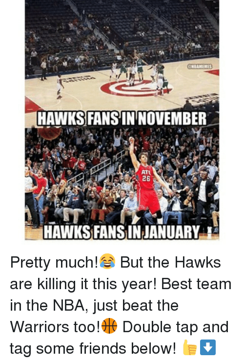 Friends, Nba, and Beats: NBAMENES  HAWKS FANS IN NOVEMBER  ATU  26  HAWKS FANSINJANUARY Pretty much!😂 But the Hawks are killing it this year! Best team in the NBA, just beat the Warriors too!🏀 Double tap and tag some friends below! 👍⬇
