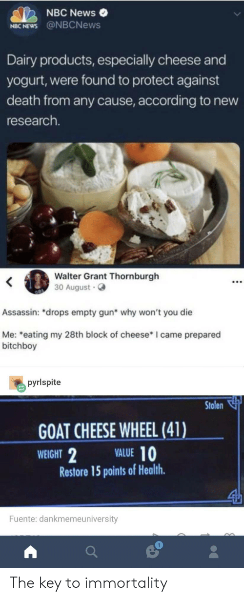 """News, Goat, and Death: NBC News  NBC NEWS @NBCNews  Dairy products, especially cheese and  yogurt, were found to protect against  death from any cause, according to new  research.  Walter Grant Thornburgh  30 August  Assassin: """"drops empty gun* why won't you die  Me: eating my 28th block of cheese* I came prepared  bitchboy  pyrlspite  Stolen  GOAT CHEESE WHEEL (41)  WEIGHT  VALUE 10  Restore 15 points of Health  Fuente: dankmemeuniversity  1 The key to immortality"""