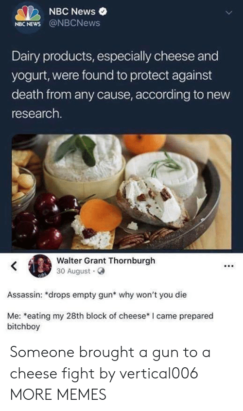 Dank, Memes, and News: NBC News  NBC NEWS @NBCNews  Dairy products, especially cheese and  yogurt, were found to protect against  death from any cause, according to new  research.  Walter Grant Thornburgh  30 August  Assassin: *drops empty gun* why won't you die  Me: *eating my 28th block of cheese* I came prepared  bitchboy Someone brought a gun to a cheese fight by vertical006 MORE MEMES
