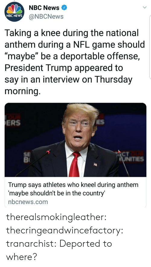 """News, Nfl, and Tumblr: NBC News  NBC NEWS  @NBCNews  Taking a knee during the national  anthem during a NFL game should  maybe"""" be a deportable offense,  President Trump appeared to  say in an interview on Thursday  morning  ERS  SE  CT  Trump says athletes who kneel during anthem  maybe shouldnt be in the country  nbcnews.com therealsmokingleather:  thecringeandwincefactory:  tranarchist:  Deported to where?"""