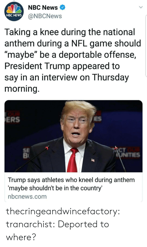 """News, Nfl, and Target: NBC News  NBC NEWS  @NBCNews  Taking a knee during the national  anthem during a NFL game should  maybe"""" be a deportable offense,  President Trump appeared to  say in an interview on Thursday  morning  ERS  SE  CT  Trump says athletes who kneel during anthem  maybe shouldnt be in the country  nbcnews.com thecringeandwincefactory:  tranarchist:  Deported to where?"""