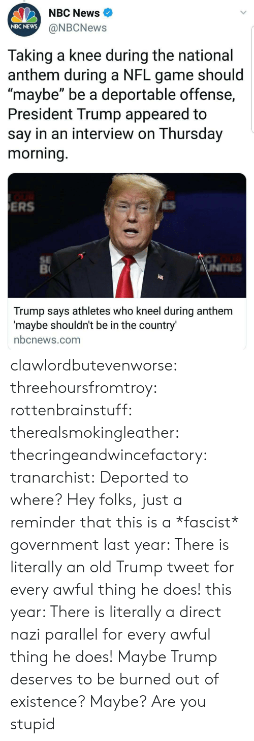 "News, Nfl, and Tumblr: NBC News  NBC NEWS  @NBCNews  Taking a knee during the national  anthem during a NFL game should  maybe"" be a deportable offense,  President Trump appeared to  say in an interview on Thursday  morning  ERS  SE  CT  Trump says athletes who kneel during anthem  maybe shouldnt be in the country  nbcnews.com clawlordbutevenworse:  threehoursfromtroy: rottenbrainstuff:  therealsmokingleather:  thecringeandwincefactory:  tranarchist:  Deported to where?     Hey folks, just a reminder that this is a *fascist* government  last year: There is literally an old Trump tweet for every awful thing he does! this year: There is literally a direct nazi parallel for every awful thing he does!    Maybe Trump deserves to be burned out of existence?  Maybe? Are you stupid"