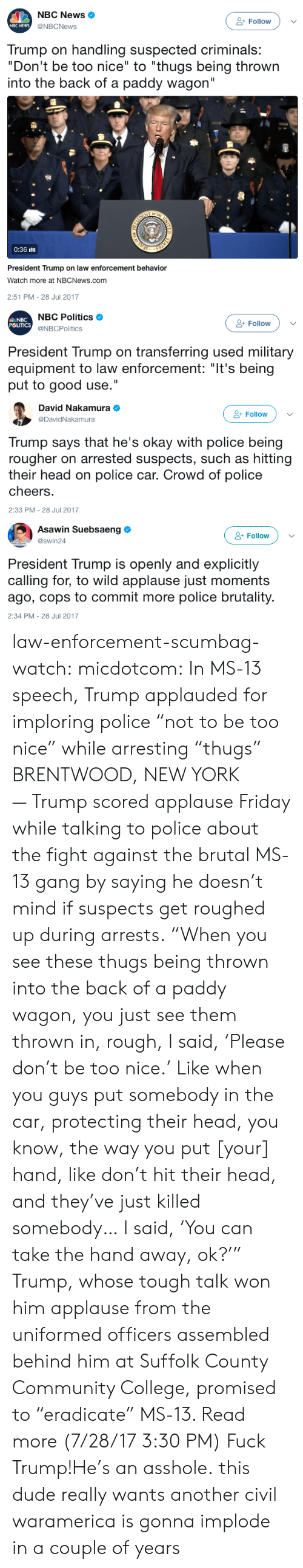 """America, College, and Community: NBC News  @NBCNews  & Follow  NBC NEWs  Trump on handling suspected criminals:  """"Don't be too nice"""" to """"thugs being thrown  into the back of a paddy wagon""""  츌  0:36 illl  President Trump on law enforcement behavior  Watch more at NBCNews.com  2:51 PM-28 Jul 2017   NBC  POLITICS  NBC Politics  @NBCPolitics  & Follow  President Trump on transferring used military  equipment to law enforcement: """"It's being  put to good use.""""   David Nakamura  @DavidNakamura  Follow  Trump says that he's okay with police being  rougher on arrested suspects, such as hitting  their head on police car. Crowd of police  cheers  2:33 PM-28 Jul 2017   Asawin Suebsaeng  @swin24  & Follow  President Trump is openly and explicitly  calling for, to wild applause just moments  ago, cops to commit more police brutality  2:34 PM-28 Jul 2017 law-enforcement-scumbag-watch:  micdotcom: In MS-13 speech, Trump applauded for imploring police """"not to be too nice"""" while arresting """"thugs""""  BRENTWOOD, NEW YORK —Trump scored applause Friday while talking to police about the fight against the brutal MS-13 gang by saying he doesn't mind if suspects get roughed up during arrests. """"When you see these thugs being thrown into the back of a paddy wagon, you just see them thrown in, rough, I said, 'Please don't be too nice.' Like when you guys put somebody in the car, protecting their head, you know, the way you put [your] hand, like don't hit their head, and they've just killed somebody… I said, 'You can take the hand away, ok?'"""" Trump, whose tough talk won him applause from the uniformed officers assembled behind him at Suffolk County Community College, promised to """"eradicate"""" MS-13. Read more (7/28/17 3:30 PM)  Fuck Trump!He's an asshole.  this dude really wants another civil waramerica is gonna implode in a couple of years"""