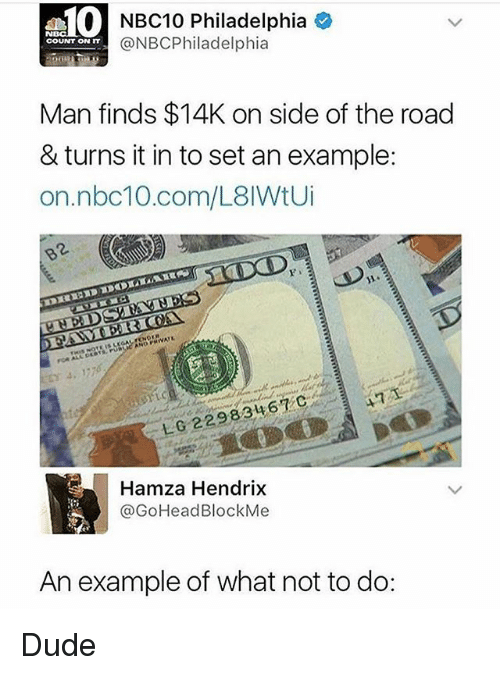 Dude, Nbc10, and Philadelphia: NBC10 Philadelphia  @NBCPhiladelphia  COUNT ON IT  Man finds $14K on side of the road  & turns it in to set an example:  on.nbc10.com/L8IWtU  Hamza Hendrix  @GoHeadBlockMe  An example of what not to do: Dude