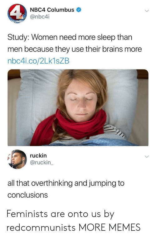 Brains, Dank, and Memes: NBC4 Columbus  @nbc4i  UM  Study: Women need more sleep than  men because they use their brains more  nbc4i.co/2Lk1sZB  ruckin  @ruckin  all that overthinking and jumping to  conclusions Feminists are onto us by redcommunists MORE MEMES