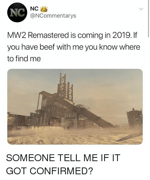 Beef, Memes, and 🤖: NC  NC  @NCommentarys  MW2 Remastered is coming in 2019. If  you have beef with me you know where  to find me SOMEONE TELL ME IF IT GOT CONFIRMED?