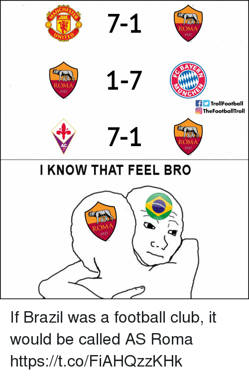 Club, Football, and Memes: NCHE  7-1  1-7  7-1  ROMA  1927  VITED  ROMA  1927  fTrollFootball  The Footbal ITroll  ROMA  1927  AC  I KNOW THAT FEEL BRO  ROMA  1927 If Brazil was a football club, it would be called AS Roma https://t.co/FiAHQzzKHk