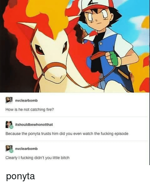 Fire, Watch, and Ponyta: nclearb  nvclearbomb  How is he not catching fire?  itshouldbewhonotthat  Because the ponyta trusts him did you even watch the fucking episode  nvclearbomb  Clearly I fucking didn't you little bitch ponyta