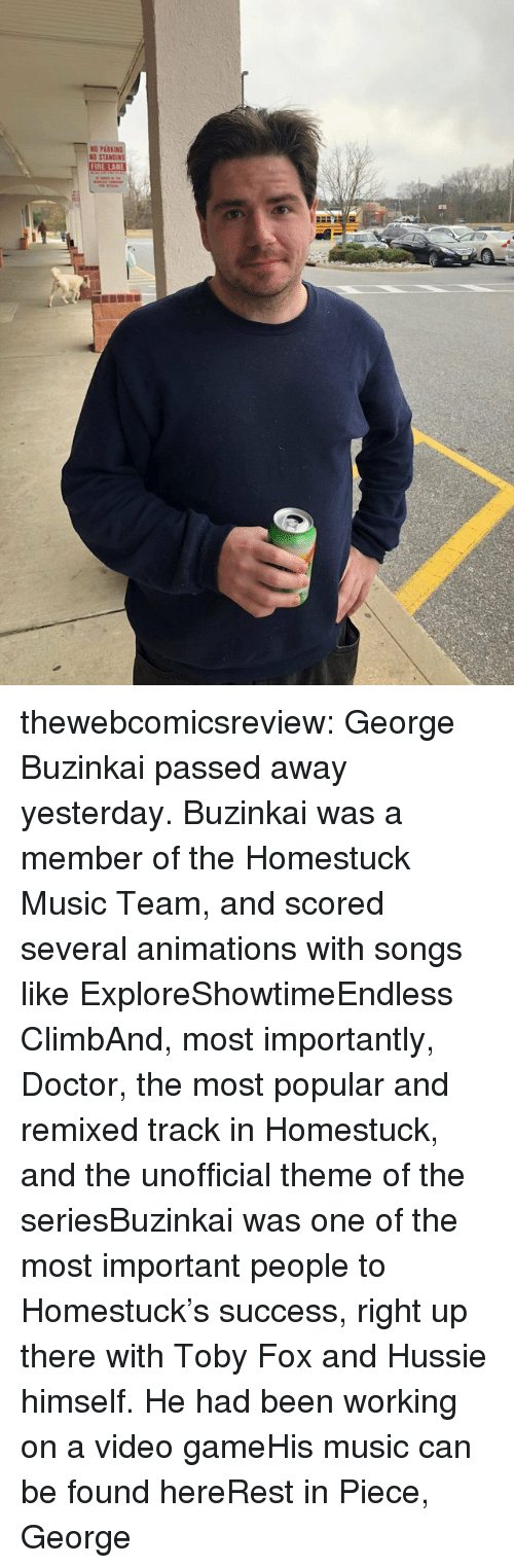 Doctor, Fire, and Music: ND PARKIN  NO STA  FIRE LANE thewebcomicsreview:  George Buzinkai passed away yesterday. Buzinkai was a member of the Homestuck Music Team, and scored several animations with songs like ExploreShowtimeEndless ClimbAnd, most importantly, Doctor, the most popular and remixed track in Homestuck, and the unofficial theme of the seriesBuzinkai was one of the most important people to Homestuck's success, right up there with Toby Fox and Hussie himself. He had been working on a video gameHis music can be found hereRest in Piece, George