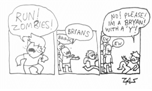 Memes, Run, and Zombies: ND! PLEASE!  IM A BRYAN!  WITH A Y!  RUN!  ZOMBIES!  BRIANS  BRIANS  EW  EW