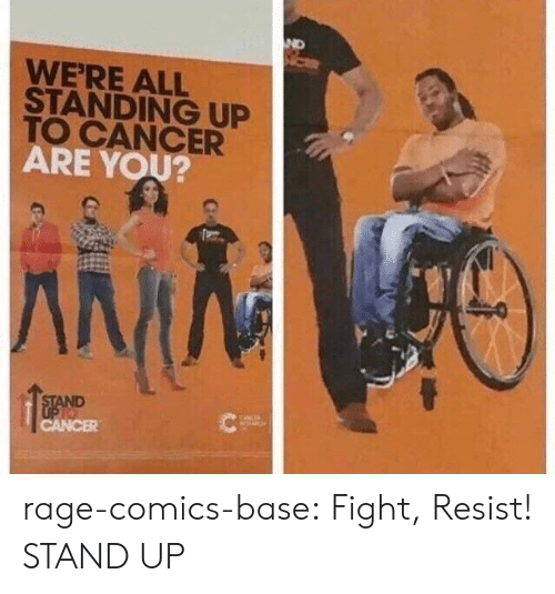 Tumblr, Blog, and Cancer: ND  WE'RE ALL  STANDING UP  TO CANCER  ARE YOU? rage-comics-base:  Fight, Resist! STAND UP