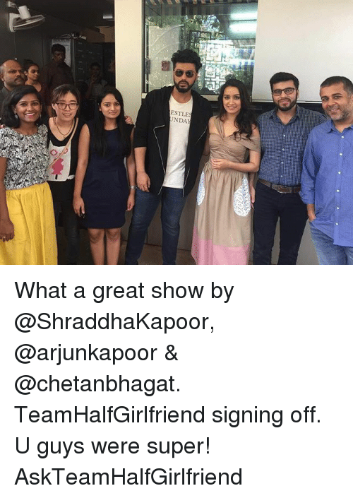 Memes, 🤖, and Super: NDA What a great show by @ShraddhaKapoor, @arjunkapoor & @chetanbhagat. TeamHalfGirlfriend signing off. U guys were super! AskTeamHalfGirlfriend