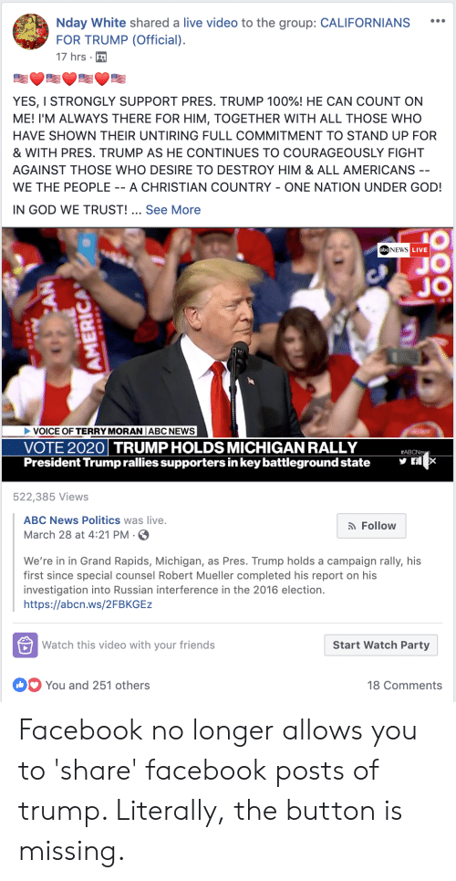 Abc, Anaconda, and Facebook: Nday White shared a live video to the group: CALIFORNIANS  FOR TRUMP (Official).  17 hrs .  YES, I STRONGLY SUPPORT PRES, TRUMP 100%) HE CAN COUNT ON  ME! I'M ALWAYS THERE FOR HIM, TOGETHER WITH ALL THOSE WHO  HAVE SHOWN THEIR UNTIRING FULL COMMITMENT TO STAND UP FOR  & WITH PRES. TRUMP AS HE CONTINUES TO COURAGEOUSLY FIGHT  AGAINST THOSE WHO DESIRE TO DESTROY HIM & ALL AMERICANS  WE THE PEOPLE - A CHRISTIAN COUNTRY - ONE NATION UNDER GOD  IN GOD WE TRUST! See More  obeNEws  LIVE  JO  OICE OFTERRY MORANIABC NEWS  VOTE 2020 TRUMP HOLDS MICHIGAN RALLY  President Trump rallies supporters in key battleground state  #ABCNe  522,385 Views  ABC News Politics was live.  March 28 at 4:21 PM-S  Follow  We're in in Grand Rapids, Michigan, as Pres. Trump holds a campaign rally, his  first since special counsel Robert Mueller completed his report on his  investigation into Russian interference in the 2016 election.  https://abcn.ws/2FBKGEz  Watch this video with your friends  Start Watch Party  You and 251 others  18 Comments Facebook no longer allows you to 'share' facebook posts of trump. Literally, the button is missing.