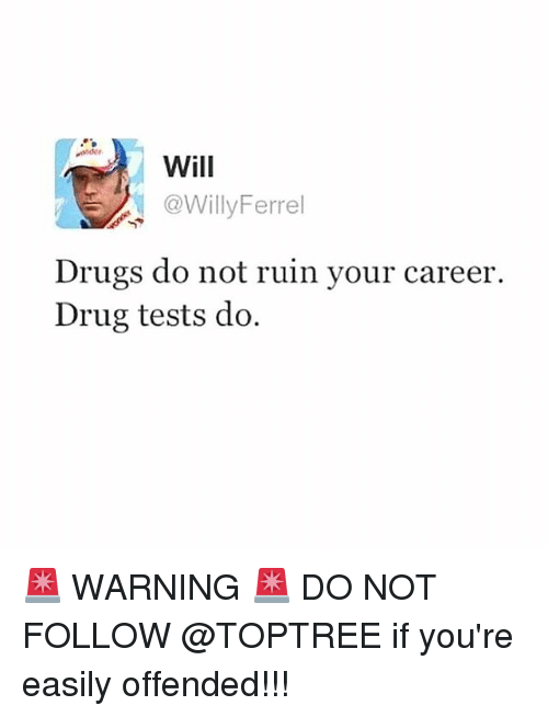 Drugs, Memes, and Drug: nder  Will  @WillyFerrel  Drugs do not ruin your career.  Drug tests do. 🚨 WARNING 🚨 DO NOT FOLLOW @TOPTREE if you're easily offended!!!
