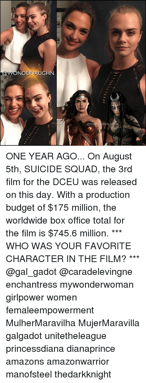 Memes, Squad, and Suicide Squad: NDERVAUGHN  WONDERVAU ONE YEAR AGO... On August 5th, SUICIDE SQUAD, the 3rd film for the DCEU was released on this day. With a production budget of $175 million, the worldwide box office total for the film is $745.6 million. *** WHO WAS YOUR FAVORITE CHARACTER IN THE FILM? *** @gal_gadot @caradelevingne enchantress mywonderwoman girlpower women femaleempowerment MulherMaravilha MujerMaravilla galgadot unitetheleague princessdiana dianaprince amazons amazonwarrior manofsteel thedarkknight