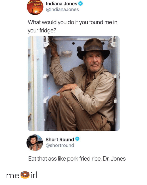Ass, Indiana, and Indiana Jones: NDIANA  JONES Indiana Jones  mINUTE  @IndianaJones  What would you do if you found me in  your fridge?  rollervader  Short Round  @shortround  Eat that ass like pork fried rice, Dr. Jones me🍩irl